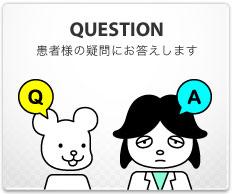 QUESTION:患者様の疑問にお答えします